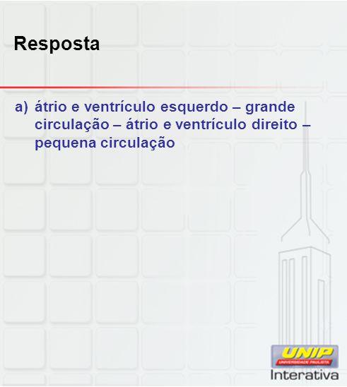 Resposta a)átrio e ventrículo esquerdo – grande circulação – átrio e ventrículo direito – pequena circulação
