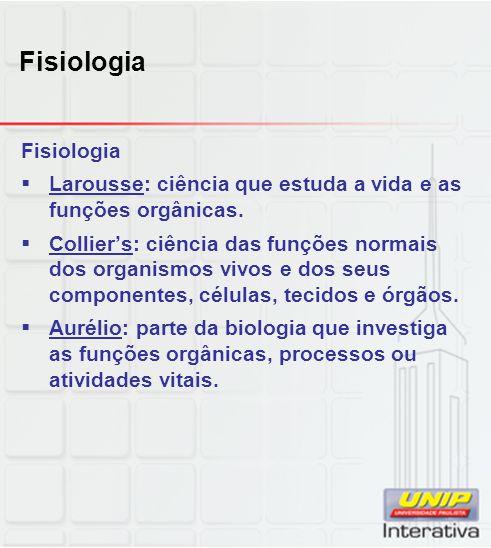 Fisiologia  Larousse: ciência que estuda a vida e as funções orgânicas.  Collier's: ciência das funções normais dos organismos vivos e dos seus comp