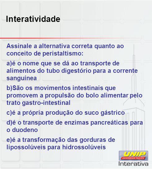 Interatividade Assinale a alternativa correta quanto ao conceito de peristaltismo: a)é o nome que se dá ao transporte de alimentos do tubo digestório