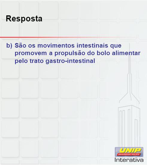 Resposta b)São os movimentos intestinais que promovem a propulsão do bolo alimentar pelo trato gastro-intestinal