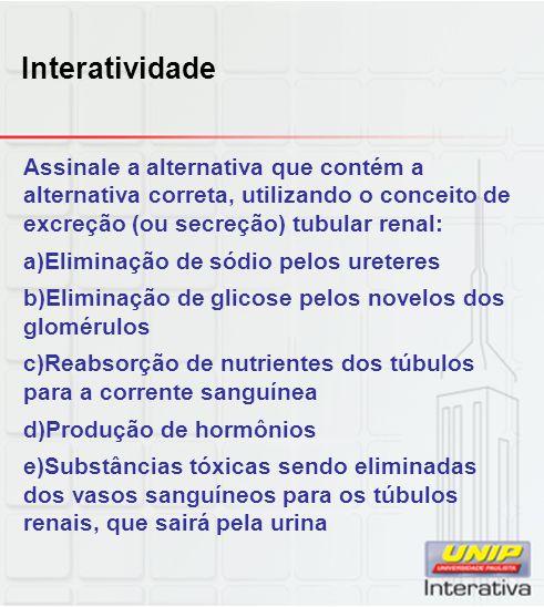 Interatividade Assinale a alternativa que contém a alternativa correta, utilizando o conceito de excreção (ou secreção) tubular renal: a)Eliminação de