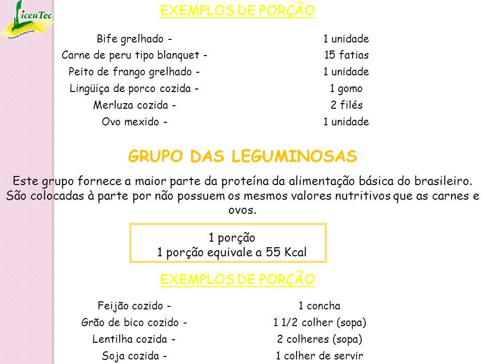 GRUPO DAS LEGUMINOSAS EXEMPLOS DE PORÇÃO 1 porção 1 porção equivale a 55 Kcal Feijão cozido -1 concha Grão de bico cozido -1 1/2 colher (sopa) Lentilh