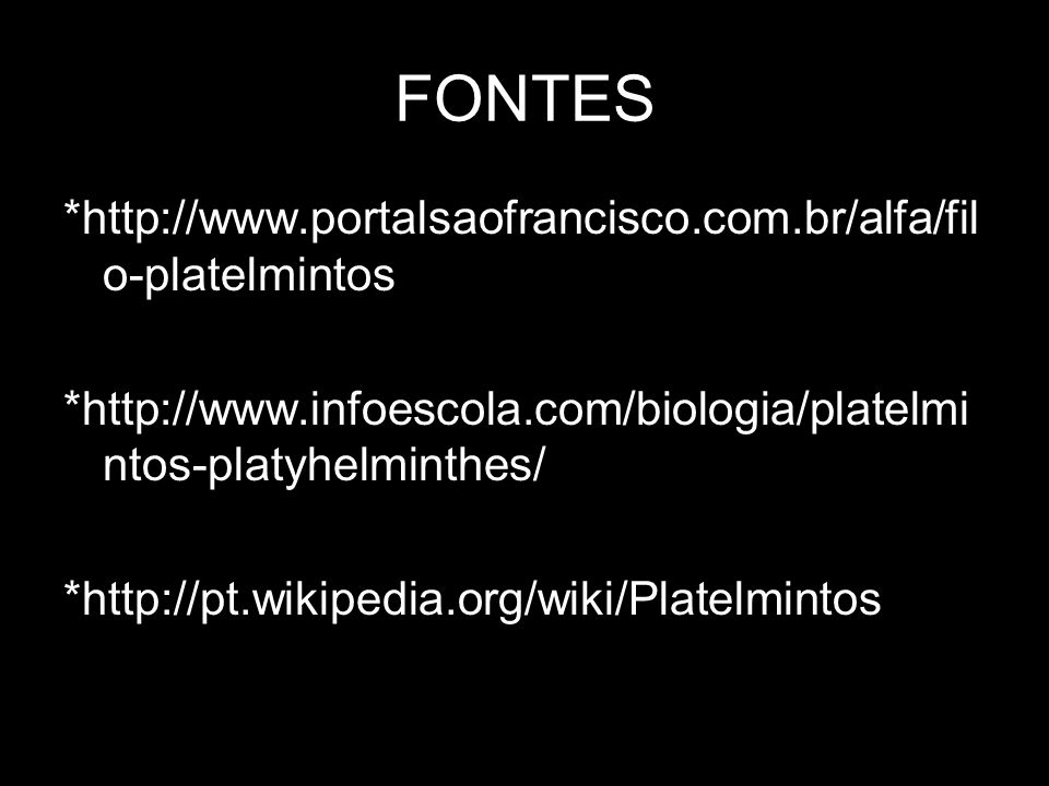 FONTES *http://www.portalsaofrancisco.com.br/alfa/fil o-platelmintos *http://www.infoescola.com/biologia/platelmi ntos-platyhelminthes/ *http://pt.wik