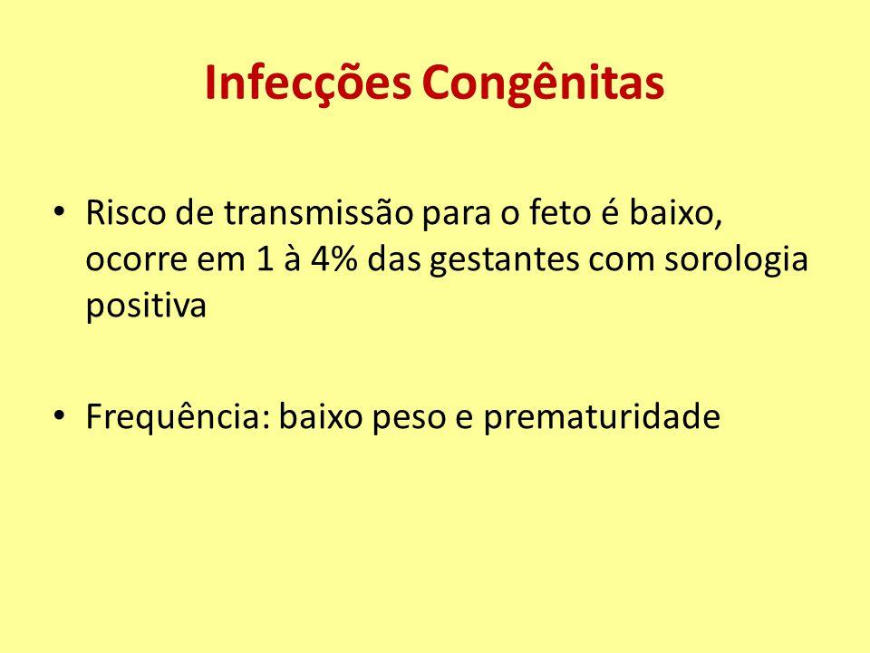 Infecções Congênitas Risco de transmissão para o feto é baixo, ocorre em 1 à 4% das gestantes com sorologia positiva Frequência: baixo peso e prematuridade