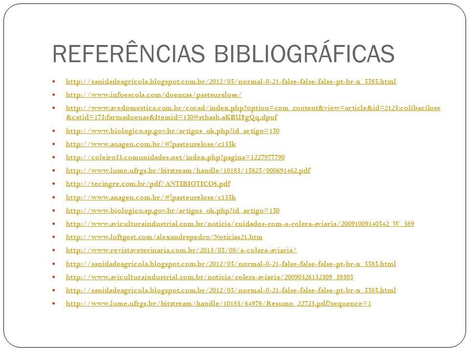 REFERÊNCIAS BIBLIOGRÁFICAS http://sanidadeagricola.blogspot.com.br/2012/05/normal-0-21-false-false-false-pt-br-x_5585.html http://www.infoescola.com/doencas/pasteurelose/ http://www.avedomestica.com.br/cocad/index.php?option=com_content&view=article&id=2123:colibacilose &catid=175:farmadoenas&Itemid=150#sthash.aKBUFgQq.dpuf http://www.avedomestica.com.br/cocad/index.php?option=com_content&view=article&id=2123:colibacilose &catid=175:farmadoenas&Itemid=150#sthash.aKBUFgQq.dpuf http://www.biologico.sp.gov.br/artigos_ok.php?id_artigo=150 http://www.anagen.com.br/#!pasteurelose/c135k http://coleiro33.comunidades.net/index.php?pagina=1227977790 http://www.lume.ufrgs.br/bitstream/handle/10183/15825/000691462.pdf http://tecingre.com.br/pdf/ANTIBIOTICOS.pdf http://www.anagen.com.br/#!pasteurelose/c135k http://www.biologico.sp.gov.br/artigos_ok.php?id_artigo=150 http://www.aviculturaindustrial.com.br/noticia/cuidados-com-a-colera-aviaria/20091009140542_W_389 http://www.loftgest.com/alexandrepedro/Noticias21.htm http://www.revistaveterinaria.com.br/2013/05/08/a-colera-aviaria/ http://sanidadeagricola.blogspot.com.br/2012/05/normal-0-21-false-false-false-pt-br-x_5585.html http://www.aviculturaindustrial.com.br/noticia/colera-aviaria/20090326132309_39305 http://sanidadeagricola.blogspot.com.br/2012/05/normal-0-21-false-false-false-pt-br-x_5585.html http://www.lume.ufrgs.br/bitstream/handle/10183/64978/Resumo_22723.pdf?sequence=1