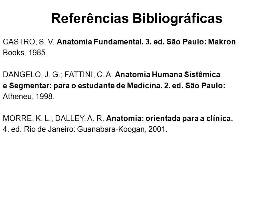 Referências Bibliográficas CASTRO, S. V. Anatomia Fundamental. 3. ed. São Paulo: Makron Books, 1985. DANGELO, J. G.; FATTINI, C. A. Anatomia Humana Si