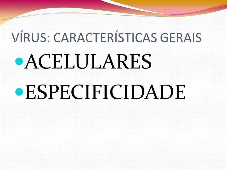 VÍRUS: CARACTERÍSTICAS GERAIS ACELULARES ESPECIFICIDADE