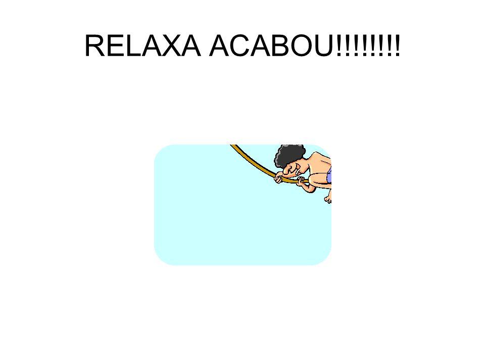 RELAXA ACABOU!!!!!!!!
