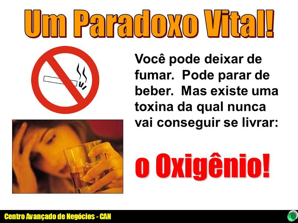 Centro Avançado de Negócios - CAN Você pode deixar de fumar. Pode parar de beber. Mas existe uma toxina da qual nunca vai conseguir se livrar: o Oxigê