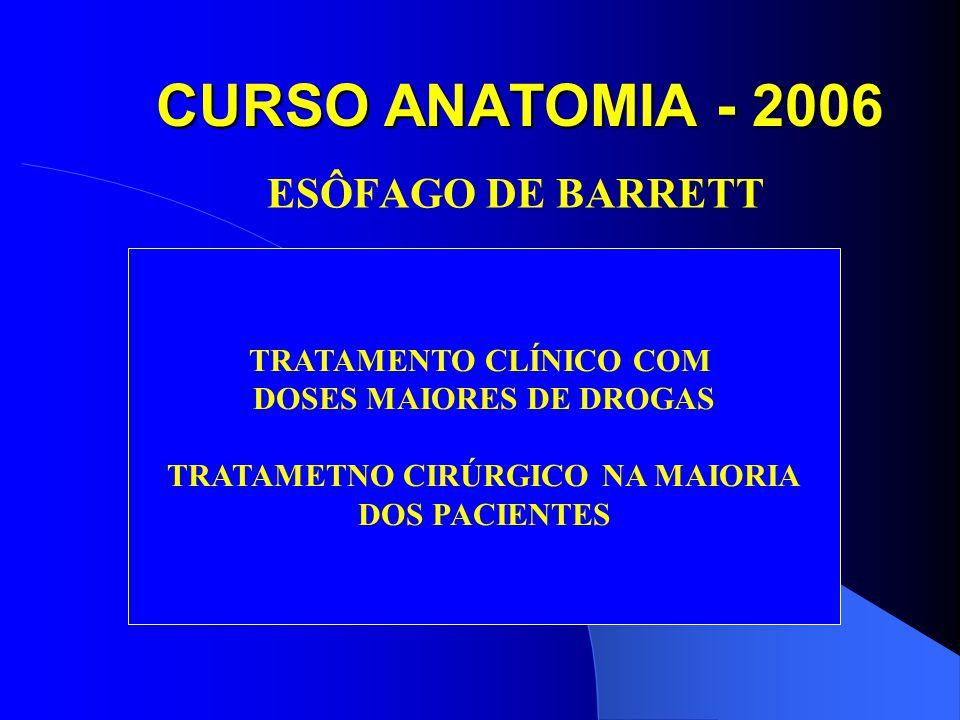 CURSO ANATOMIA - 2006 ESÔFAGO DE BARRETT TRATAMENTO CLÍNICO COM DOSES MAIORES DE DROGAS TRATAMETNO CIRÚRGICO NA MAIORIA DOS PACIENTES