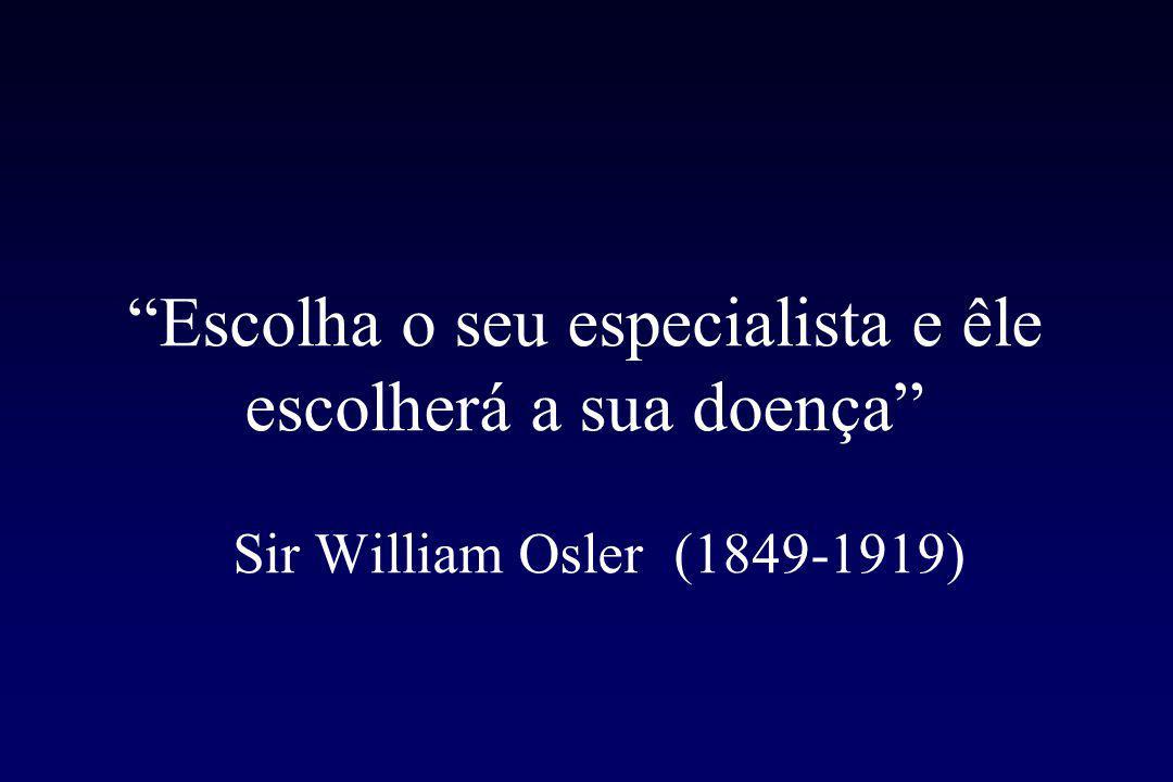 Escolha o seu especialista e êle escolherá a sua doença Sir William Osler (1849-1919)