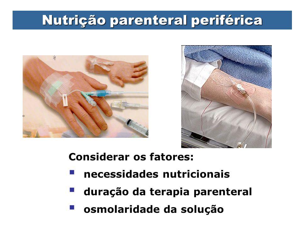 Nutrição parenteral periférica Considerar os fatores:  necessidades nutricionais  duração da terapia parenteral  osmolaridade da solução