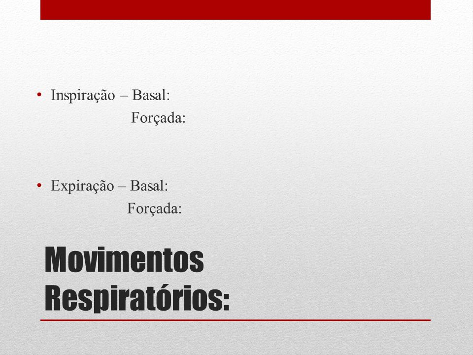 Movimentos Respiratórios: Inspiração – Basal: Forçada: Expiração – Basal: Forçada:
