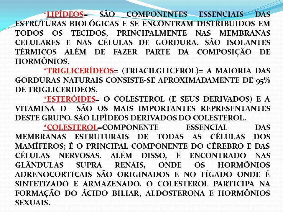 * LIPÍDEOS= SÃO COMPONENTES ESSENCIAIS DAS ESTRUTURAS BIOLÓGICAS E SE ENCONTRAM DISTRIBUÍDOS EM TODOS OS TECIDOS, PRINCIPALMENTE NAS MEMBRANAS CELULAR