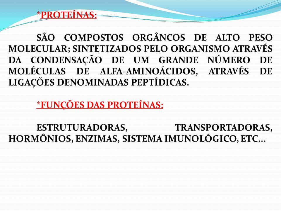 *PROTEÍNAS: SÃO COMPOSTOS ORGÂNCOS DE ALTO PESO MOLECULAR; SINTETIZADOS PELO ORGANISMO ATRAVÉS DA CONDENSAÇÃO DE UM GRANDE NÚMERO DE MOLÉCULAS DE ALFA-AMINOÁCIDOS, ATRAVÉS DE LIGAÇÕES DENOMINADAS PEPTÍDICAS.