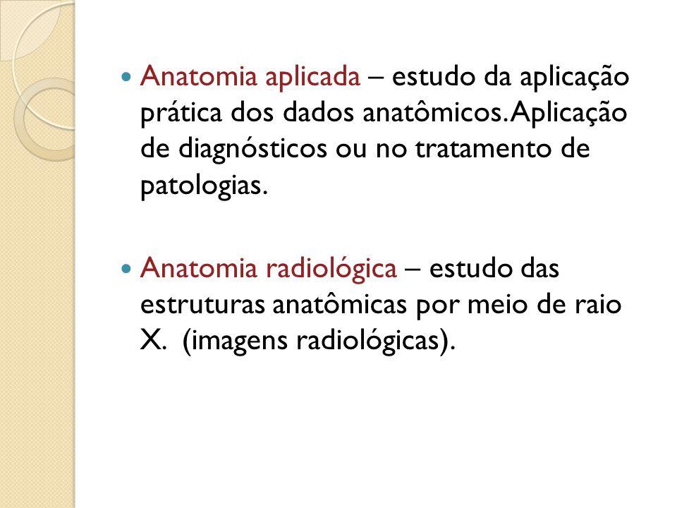 Anatomia aplicada – estudo da aplicação prática dos dados anatômicos. Aplicação de diagnósticos ou no tratamento de patologias. Anatomia radiológica –