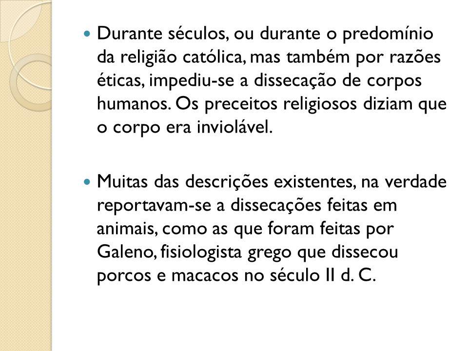 Durante séculos, ou durante o predomínio da religião católica, mas também por razões éticas, impediu-se a dissecação de corpos humanos. Os preceitos r