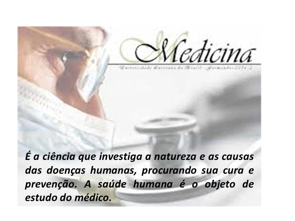 É a ciência que investiga a natureza e as causas das doenças humanas, procurando sua cura e prevenção. A saúde humana é o objeto de estudo do médico.