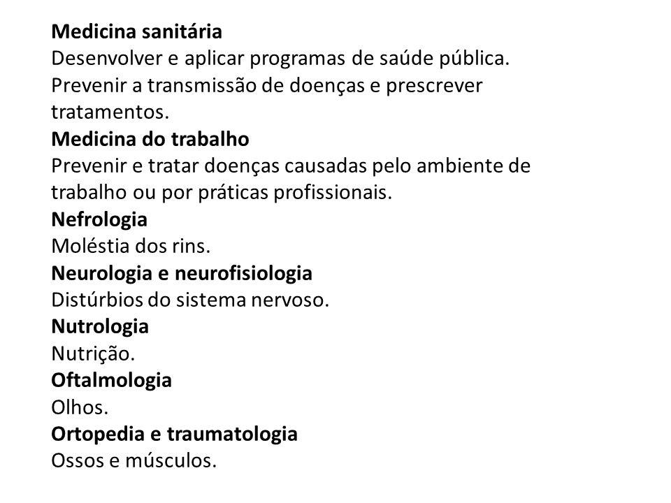 Medicina sanitária Desenvolver e aplicar programas de saúde pública. Prevenir a transmissão de doenças e prescrever tratamentos. Medicina do trabalho