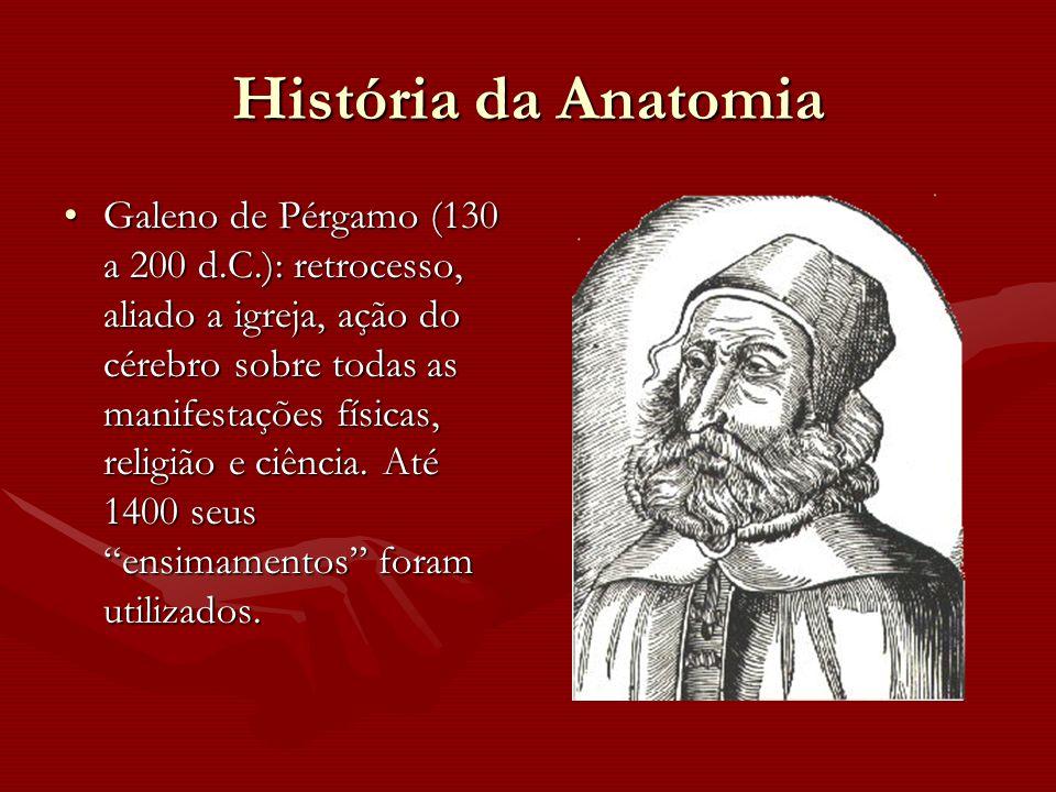 História da Anatomia Galeno de Pérgamo (130 a 200 d.C.): retrocesso, aliado a igreja, ação do cérebro sobre todas as manifestações físicas, religião e