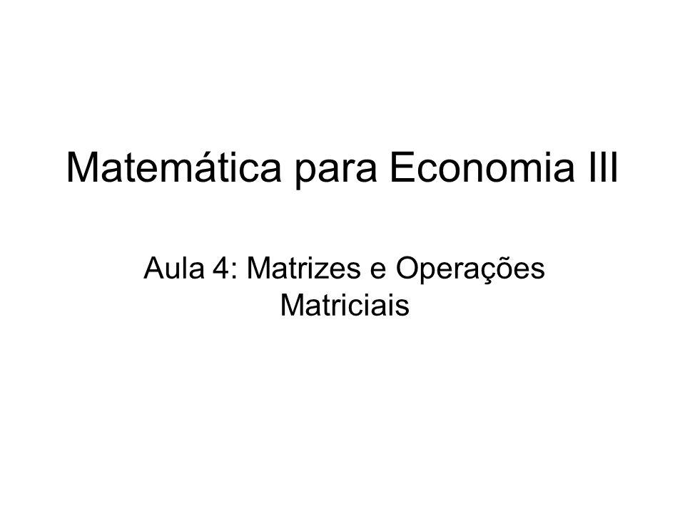 Matemática para Economia III Aula 4: Matrizes e Operações Matriciais