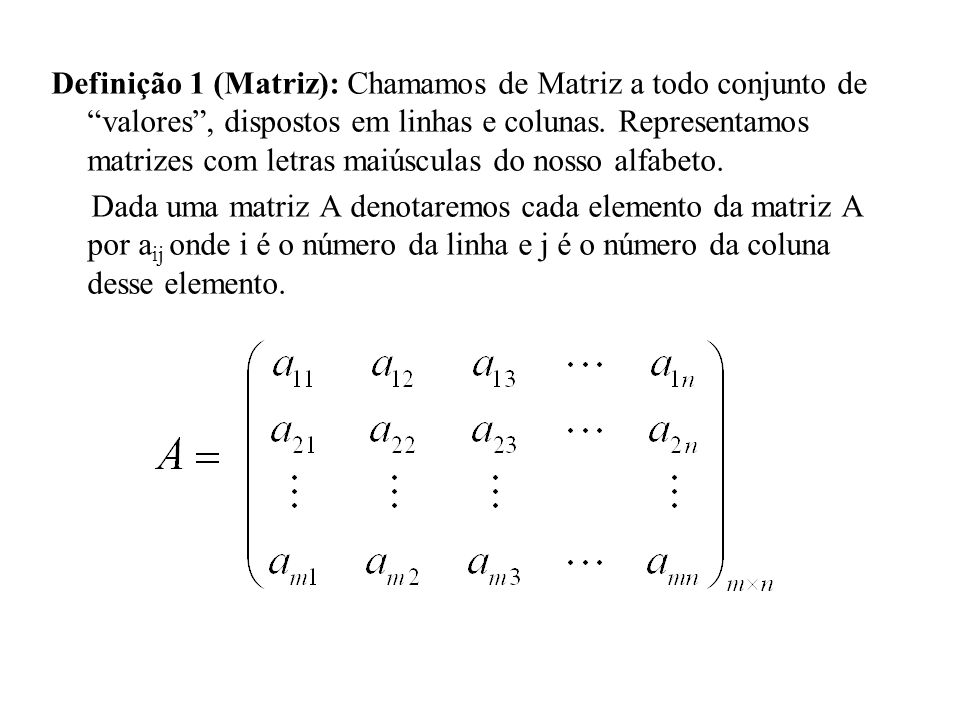 """Definição 1 (Matriz): Chamamos de Matriz a todo conjunto de """"valores"""", dispostos em linhas e colunas. Representamos matrizes com letras maiúsculas do"""