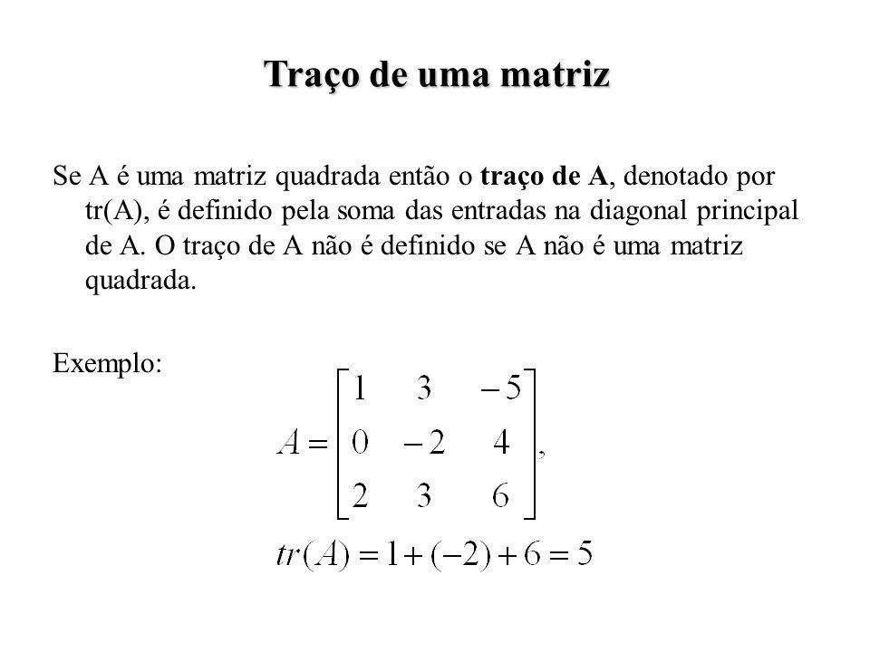 Se A é uma matriz quadrada então o traço de A, denotado por tr(A), é definido pela soma das entradas na diagonal principal de A. O traço de A não é de