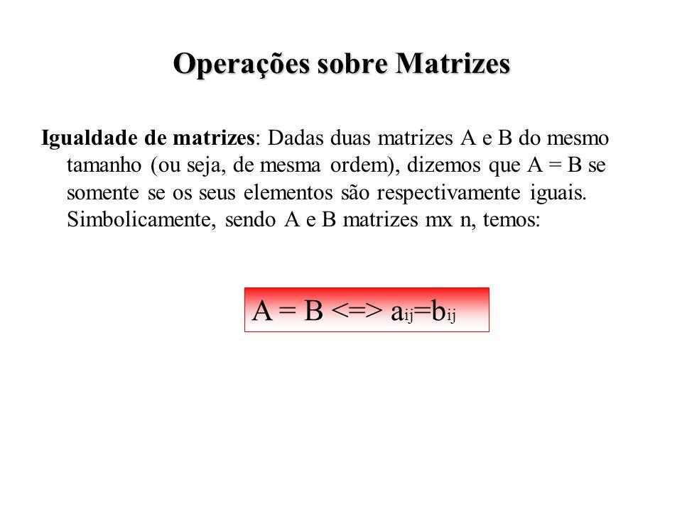 Operações sobre Matrizes Igualdade de matrizes: Dadas duas matrizes A e B do mesmo tamanho (ou seja, de mesma ordem), dizemos que A = B se somente se