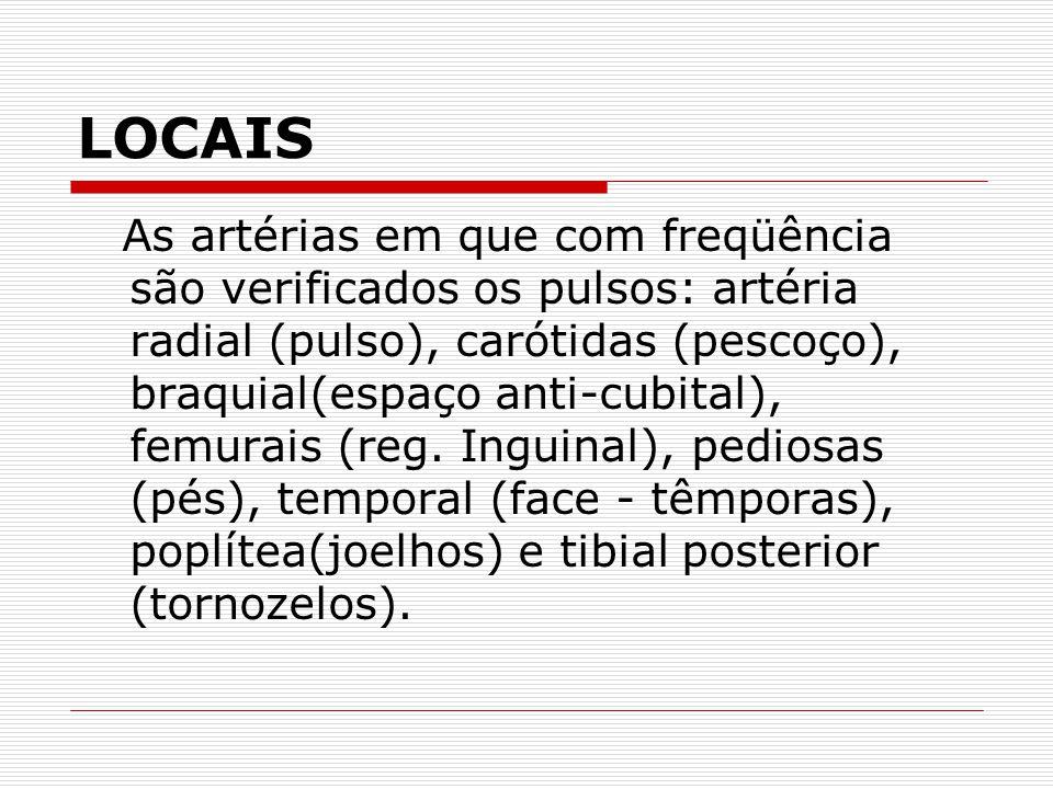 LOCAIS As artérias em que com freqüência são verificados os pulsos: artéria radial (pulso), carótidas (pescoço), braquial(espaço anti-cubital), femura
