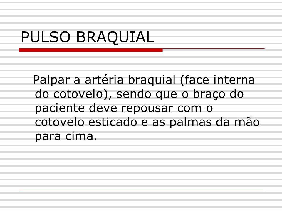 PULSO BRAQUIAL Palpar a artéria braquial (face interna do cotovelo), sendo que o braço do paciente deve repousar com o cotovelo esticado e as palmas d