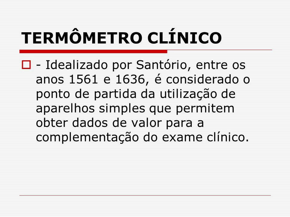 TERMÔMETRO CLÍNICO  - Idealizado por Santório, entre os anos 1561 e 1636, é considerado o ponto de partida da utilização de aparelhos simples que per
