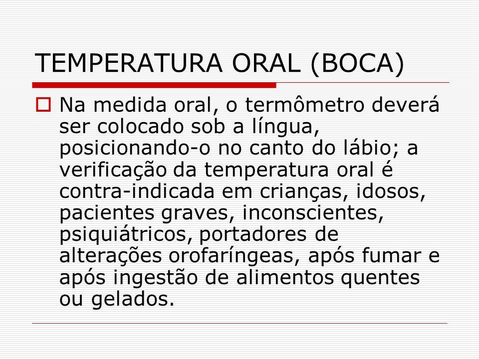 TEMPERATURA ORAL (BOCA)  Na medida oral, o termômetro deverá ser colocado sob a língua, posicionando-o no canto do lábio; a verificação da temperatur