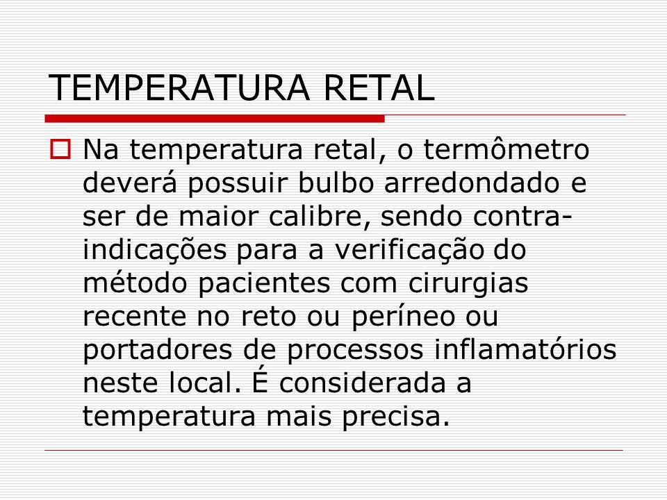 TEMPERATURA RETAL  Na temperatura retal, o termômetro deverá possuir bulbo arredondado e ser de maior calibre, sendo contra- indicações para a verifi