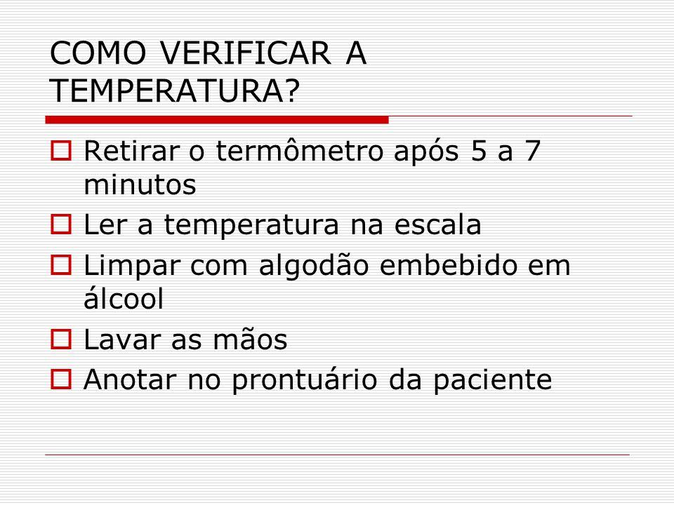 COMO VERIFICAR A TEMPERATURA?  Retirar o termômetro após 5 a 7 minutos  Ler a temperatura na escala  Limpar com algodão embebido em álcool  Lavar