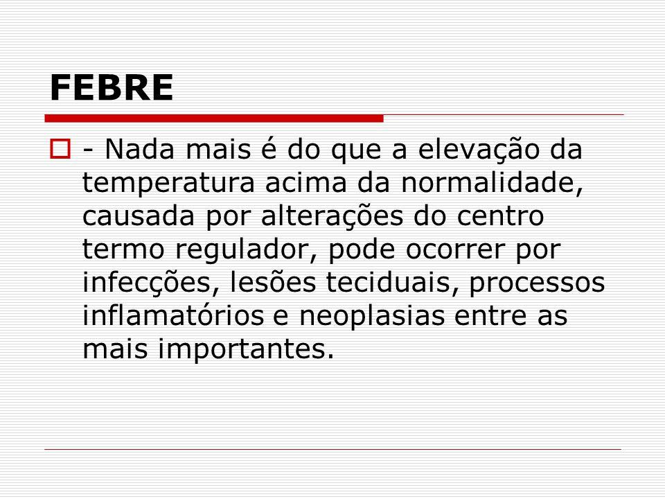 FEBRE  - Nada mais é do que a elevação da temperatura acima da normalidade, causada por alterações do centro termo regulador, pode ocorrer por infecç
