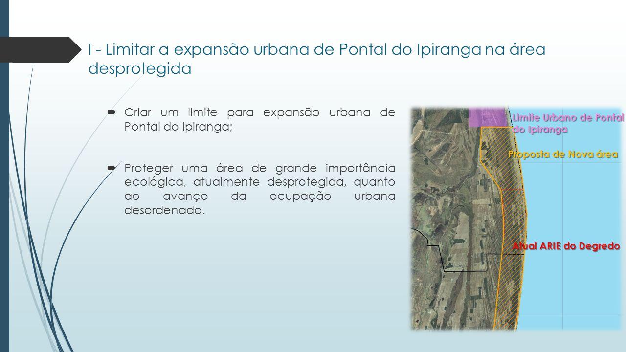 I - Limitar a expansão urbana de Pontal do Ipiranga na área desprotegida  Criar um limite para expansão urbana de Pontal do Ipiranga;  Proteger uma área de grande importância ecológica, atualmente desprotegida, quanto ao avanço da ocupação urbana desordenada.