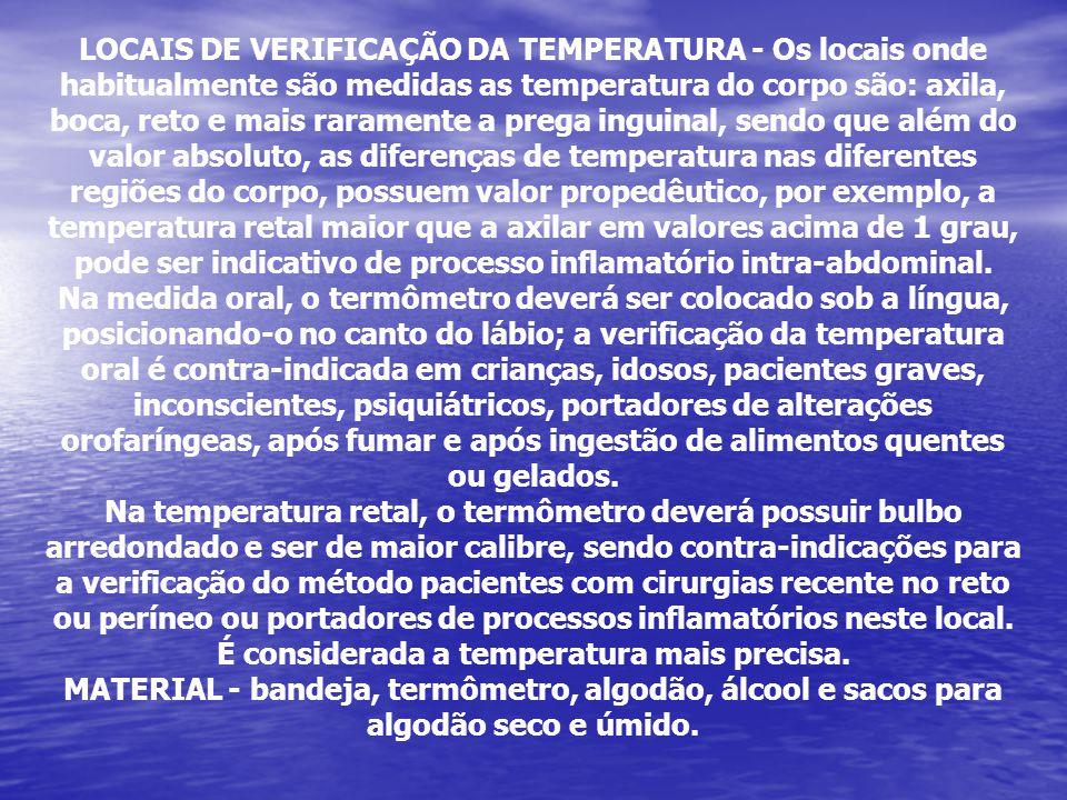 LOCAIS DE VERIFICAÇÃO DA TEMPERATURA - Os locais onde habitualmente são medidas as temperatura do corpo são: axila, boca, reto e mais raramente a preg
