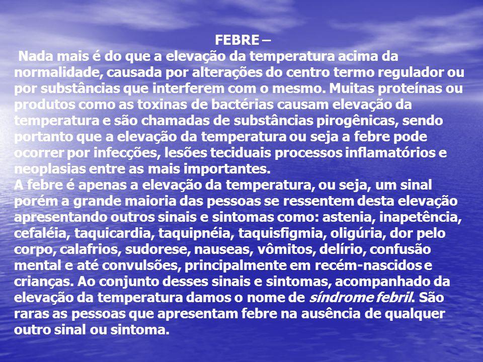 FEBRE – Nada mais é do que a elevação da temperatura acima da normalidade, causada por alterações do centro termo regulador ou por substâncias que int