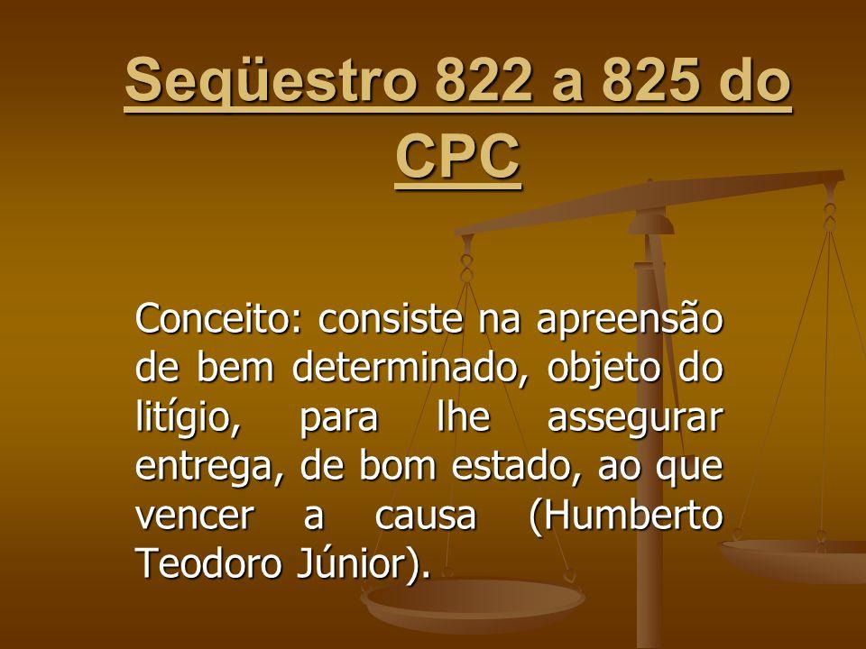 Seqüestro 822 a 825 do CPC Conceito: consiste na apreensão de bem determinado, objeto do litígio, para lhe assegurar entrega, de bom estado, ao que ve