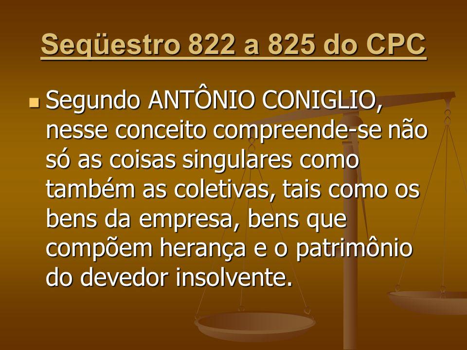 Seqüestro 822 a 825 do CPC Segundo ANTÔNIO CONIGLIO, nesse conceito compreende-se não só as coisas singulares como também as coletivas, tais como os b
