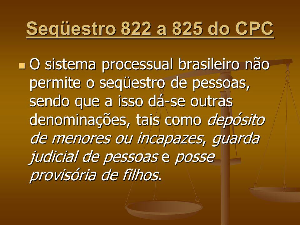 Seqüestro 822 a 825 do CPC O sistema processual brasileiro não permite o seqüestro de pessoas, sendo que a isso dá-se outras denominações, tais como d