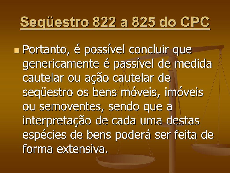 Seqüestro 822 a 825 do CPC Portanto, é possível concluir que genericamente é passível de medida cautelar ou ação cautelar de seqüestro os bens móveis,