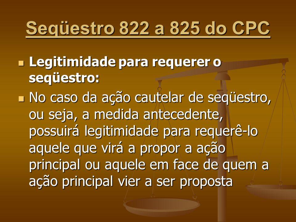 Seqüestro 822 a 825 do CPC Legitimidade para requerer o seqüestro: Legitimidade para requerer o seqüestro: No caso da ação cautelar de seqüestro, ou s
