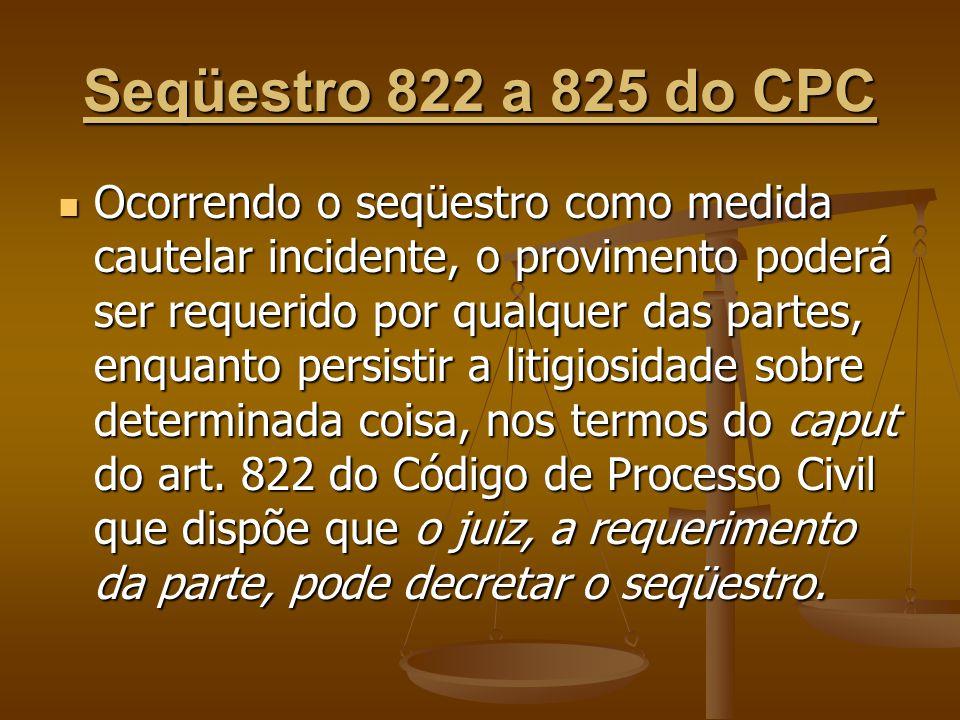 Seqüestro 822 a 825 do CPC Ocorrendo o seqüestro como medida cautelar incidente, o provimento poderá ser requerido por qualquer das partes, enquanto p