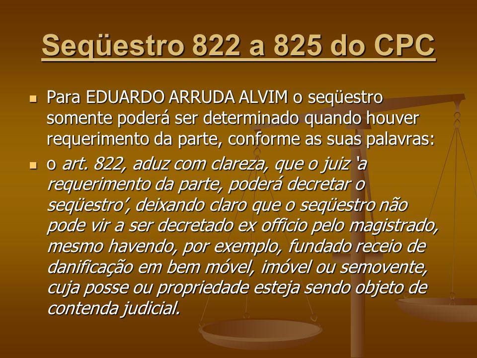 Seqüestro 822 a 825 do CPC Para EDUARDO ARRUDA ALVIM o seqüestro somente poderá ser determinado quando houver requerimento da parte, conforme as suas