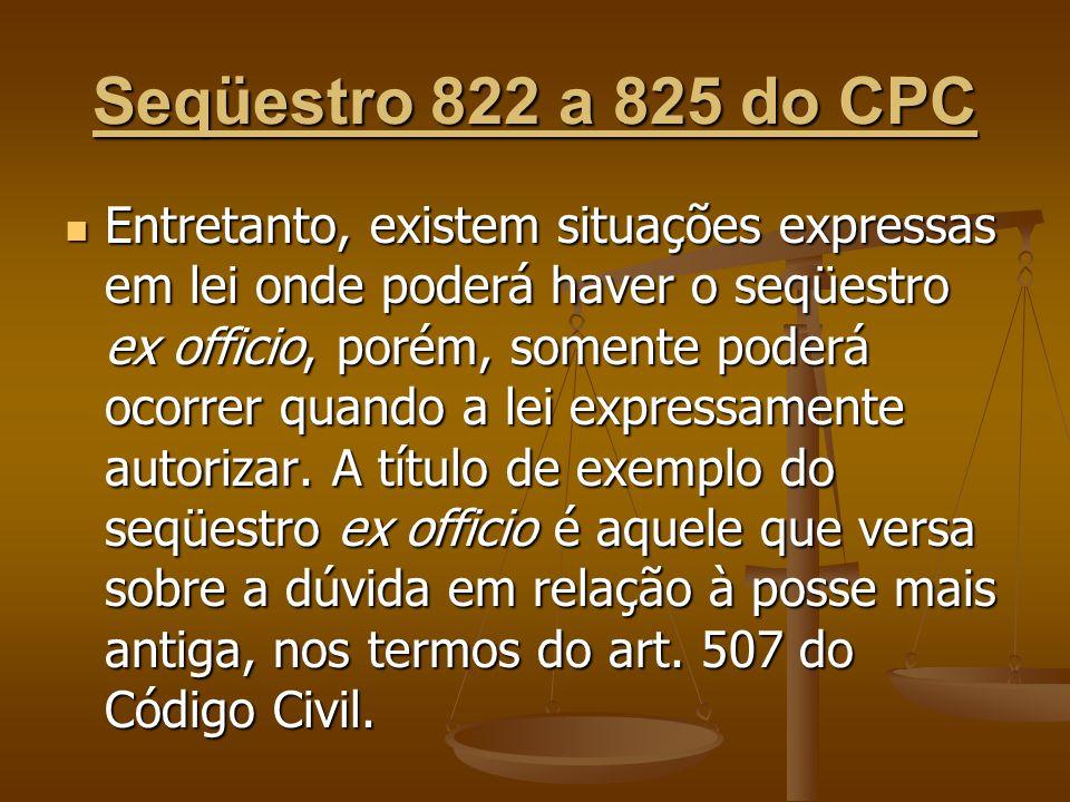 Seqüestro 822 a 825 do CPC Entretanto, existem situações expressas em lei onde poderá haver o seqüestro ex officio, porém, somente poderá ocorrer quan