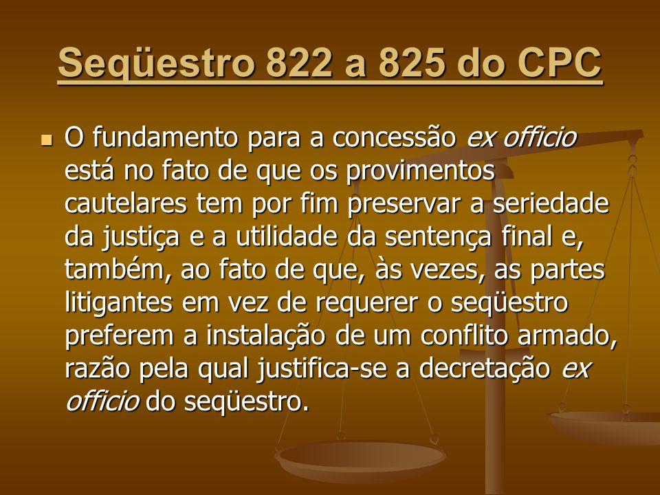 Seqüestro 822 a 825 do CPC O fundamento para a concessão ex officio está no fato de que os provimentos cautelares tem por fim preservar a seriedade da