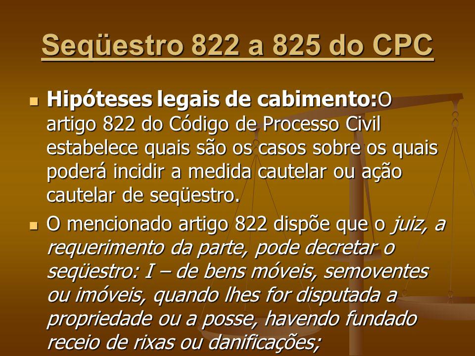 Seqüestro 822 a 825 do CPC Hipóteses legais de cabimento: O artigo 822 do Código de Processo Civil estabelece quais são os casos sobre os quais poderá