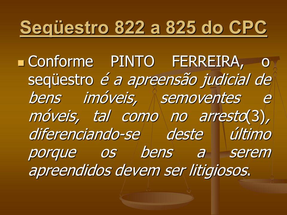 Seqüestro 822 a 825 do CPC Conforme PINTO FERREIRA, o seqüestro é a apreensão judicial de bens imóveis, semoventes e móveis, tal como no arresto(3), d