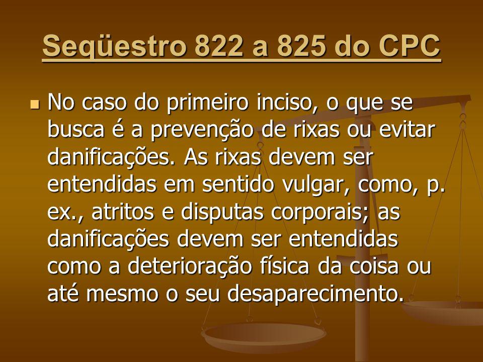 Seqüestro 822 a 825 do CPC No caso do primeiro inciso, o que se busca é a prevenção de rixas ou evitar danificações. As rixas devem ser entendidas em